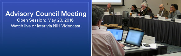 Advisory Council Meeting: Open Session: May 20, 2016. Watch live or later via NIH Videocast
