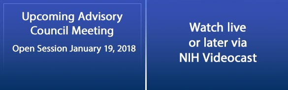 Upcoming Advisory Council Meeting, Open Session January 19 2018, Watch live or later via NIH Videocast